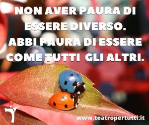 Non aver paura di essere diverso, abbi paura di essere come tutti gli altri.